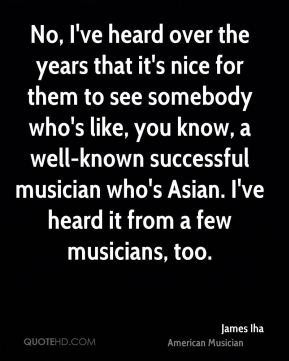 James Iha - No, I've heard over the years that it's nice for them to see somebody who's like, you know, a well-known successful musician who's Asian. I've heard it from a few musicians, too.