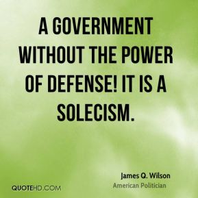A government without the power of defense! It is a solecism.