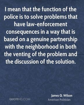 I mean that the function of the police is to solve problems that have law-enforcement consequences in a way that is based on a genuine partnership with the neighborhood in both the venting of the problem and the discussion of the solution.