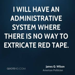 I will have an administrative system where there is no way to extricate red tape.
