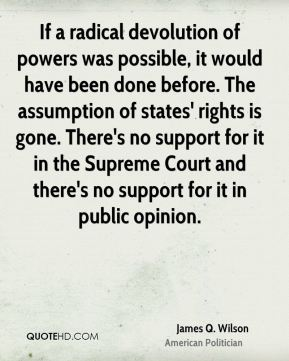 If a radical devolution of powers was possible, it would have been done before. The assumption of states' rights is gone. There's no support for it in the Supreme Court and there's no support for it in public opinion.