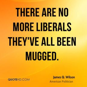 There are no more liberals They've all been mugged.