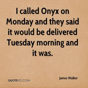 James Walker - I called Onyx on Monday and they said it would be delivered Tuesday morning and it was.