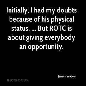 James Walker - Initially, I had my doubts because of his physical status, ... But ROTC is about giving everybody an opportunity.