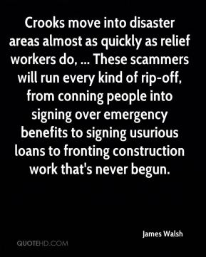 James Walsh - Crooks move into disaster areas almost as quickly as relief workers do, ... These scammers will run every kind of rip-off, from conning people into signing over emergency benefits to signing usurious loans to fronting construction work that's never begun.