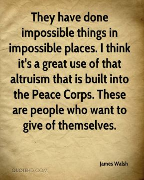 James Walsh - They have done impossible things in impossible places. I think it's a great use of that altruism that is built into the Peace Corps. These are people who want to give of themselves.