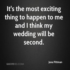 It's the most exciting thing to happen to me and I think my wedding will be second.