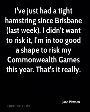 I've just had a tight hamstring since Brisbane (last week). I didn't want to risk it, I'm in too good a shape to risk my Commonwealth Games this year. That's it really.