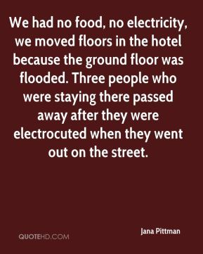 Jana Pittman - We had no food, no electricity, we moved floors in the hotel because the ground floor was flooded. Three people who were staying there passed away after they were electrocuted when they went out on the street.