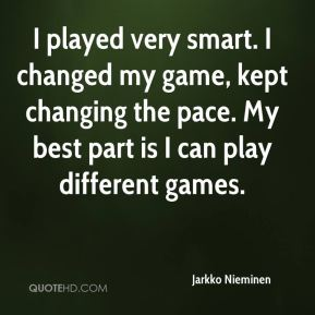 I played very smart. I changed my game, kept changing the pace. My best part is I can play different games.
