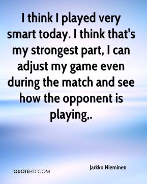 I think I played very smart today. I think that's my strongest part, I can adjust my game even during the match and see how the opponent is playing.