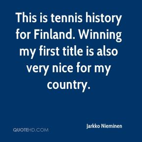 Jarkko Nieminen  - This is tennis history for Finland. Winning my first title is also very nice for my country.
