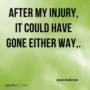 After my injury, it could have gone either way.