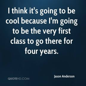 I think it's going to be cool because I'm going to be the very first class to go there for four years.