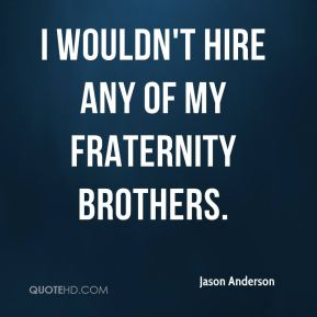 I wouldn't hire any of my fraternity brothers.