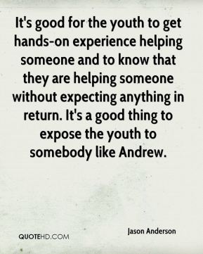 It's good for the youth to get hands-on experience helping someone and to know that they are helping someone without expecting anything in return. It's a good thing to expose the youth to somebody like Andrew.