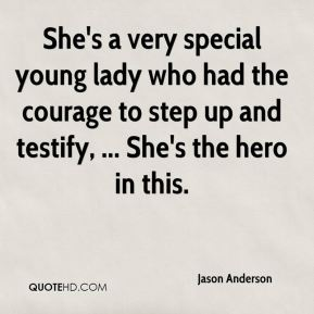 She's a very special young lady who had the courage to step up and testify, ... She's the hero in this.