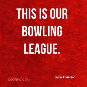 This is our bowling league.