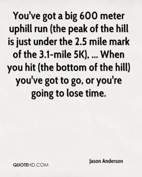 Jason Anderson  - You've got a big 600 meter uphill run (the peak of the hill is just under the 2.5 mile mark of the 3.1-mile 5K), ... When you hit (the bottom of the hill) you've got to go, or you're going to lose time.