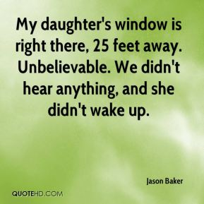 Jason Baker  - My daughter's window is right there, 25 feet away. Unbelievable. We didn't hear anything, and she didn't wake up.