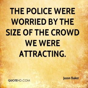 Jason Baker  - The police were worried by the size of the crowd we were attracting.