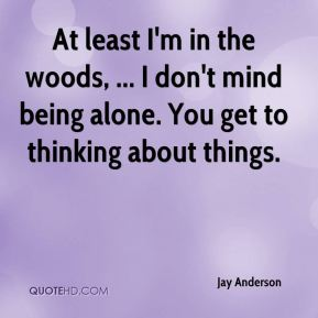 Jay Anderson  - At least I'm in the woods, ... I don't mind being alone. You get to thinking about things.