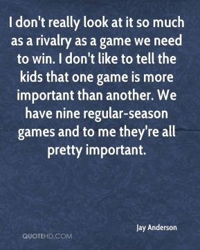 I don't really look at it so much as a rivalry as a game we need to win. I don't like to tell the kids that one game is more important than another. We have nine regular-season games and to me they're all pretty important.