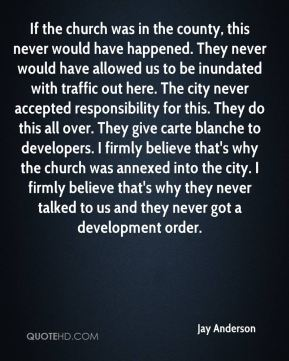 If the church was in the county, this never would have happened. They never would have allowed us to be inundated with traffic out here. The city never accepted responsibility for this. They do this all over. They give carte blanche to developers. I firmly believe that's why the church was annexed into the city. I firmly believe that's why they never talked to us and they never got a development order.