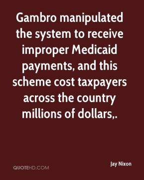 Jay Nixon  - Gambro manipulated the system to receive improper Medicaid payments, and this scheme cost taxpayers across the country millions of dollars.