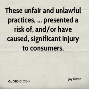 Jay Nixon  - These unfair and unlawful practices, ... presented a risk of, and/or have caused, significant injury to consumers.
