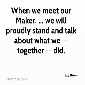 Jay Nixon  - When we meet our Maker, ... we will proudly stand and talk about what we -- together -- did.