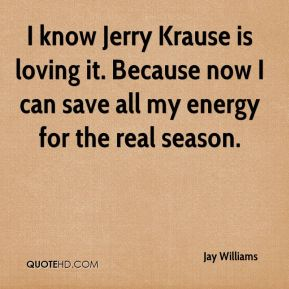 Jay Williams  - I know Jerry Krause is loving it. Because now I can save all my energy for the real season.