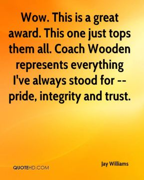 Jay Williams  - Wow. This is a great award. This one just tops them all. Coach Wooden represents everything I've always stood for -- pride, integrity and trust.