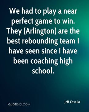 Jeff Cavallo  - We had to play a near perfect game to win. They (Arlington) are the best rebounding team I have seen since I have been coaching high school.