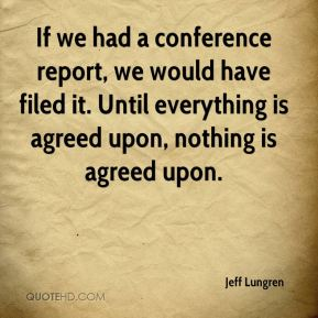 Jeff Lungren  - If we had a conference report, we would have filed it. Until everything is agreed upon, nothing is agreed upon.