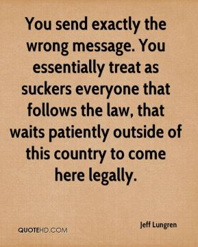 Jeff Lungren  - You send exactly the wrong message. You essentially treat as suckers everyone that follows the law, that waits patiently outside of this country to come here legally.