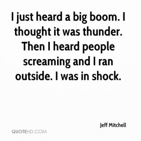 Jeff Mitchell  - I just heard a big boom. I thought it was thunder. Then I heard people screaming and I ran outside. I was in shock.