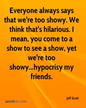Jeff Scott  - Everyone always says that we're too showy. We think that's hilarious. I mean, you come to a show to see a show, yet we're too showy...hypocrisy my friends.