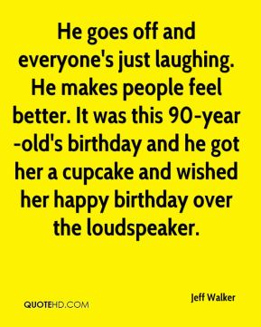 Jeff Walker  - He goes off and everyone's just laughing. He makes people feel better. It was this 90-year-old's birthday and he got her a cupcake and wished her happy birthday over the loudspeaker.