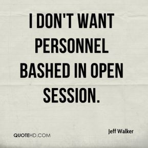 Jeff Walker  - I don't want personnel bashed in open session.