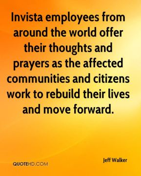 Jeff Walker  - Invista employees from around the world offer their thoughts and prayers as the affected communities and citizens work to rebuild their lives and move forward.