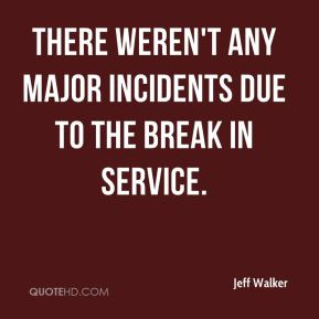 Jeff Walker  - There weren't any major incidents due to the break in service.