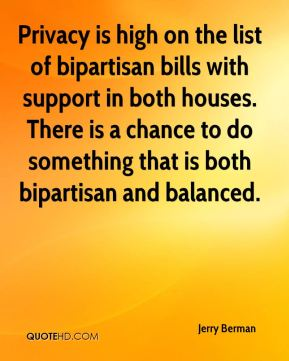 Jerry Berman  - Privacy is high on the list of bipartisan bills with support in both houses. There is a chance to do something that is both bipartisan and balanced.