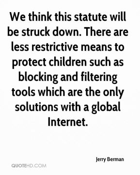 Jerry Berman  - We think this statute will be struck down. There are less restrictive means to protect children such as blocking and filtering tools which are the only solutions with a global Internet.