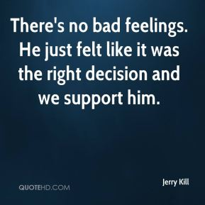 Jerry Kill  - There's no bad feelings. He just felt like it was the right decision and we support him.