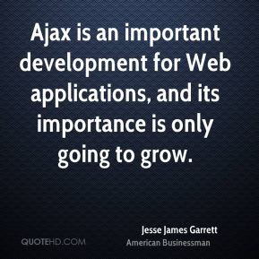 Jesse James Garrett - Ajax is an important development for Web applications, and its importance is only going to grow.