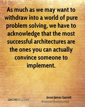 Jesse James Garrett - As much as we may want to withdraw into a world of pure problem solving, we have to acknowledge that the most successful architectures are the ones you can actually convince someone to implement.