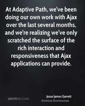 Jesse James Garrett - At Adaptive Path, we've been doing our own work with Ajax over the last several months, and we're realizing we've only scratched the surface of the rich interaction and responsiveness that Ajax applications can provide.