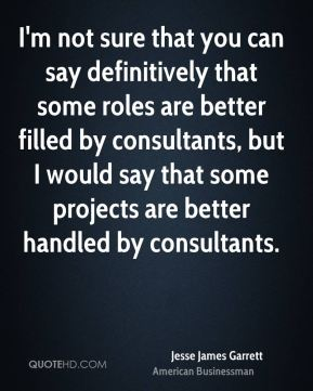 I'm not sure that you can say definitively that some roles are better filled by consultants, but I would say that some projects are better handled by consultants.