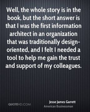 Jesse James Garrett - Well, the whole story is in the book, but the short answer is that I was the first information architect in an organization that was traditionally design-oriented, and I felt I needed a tool to help me gain the trust and support of my colleagues.